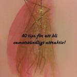 40 tips för att bli oemotståndligt attraktiv!